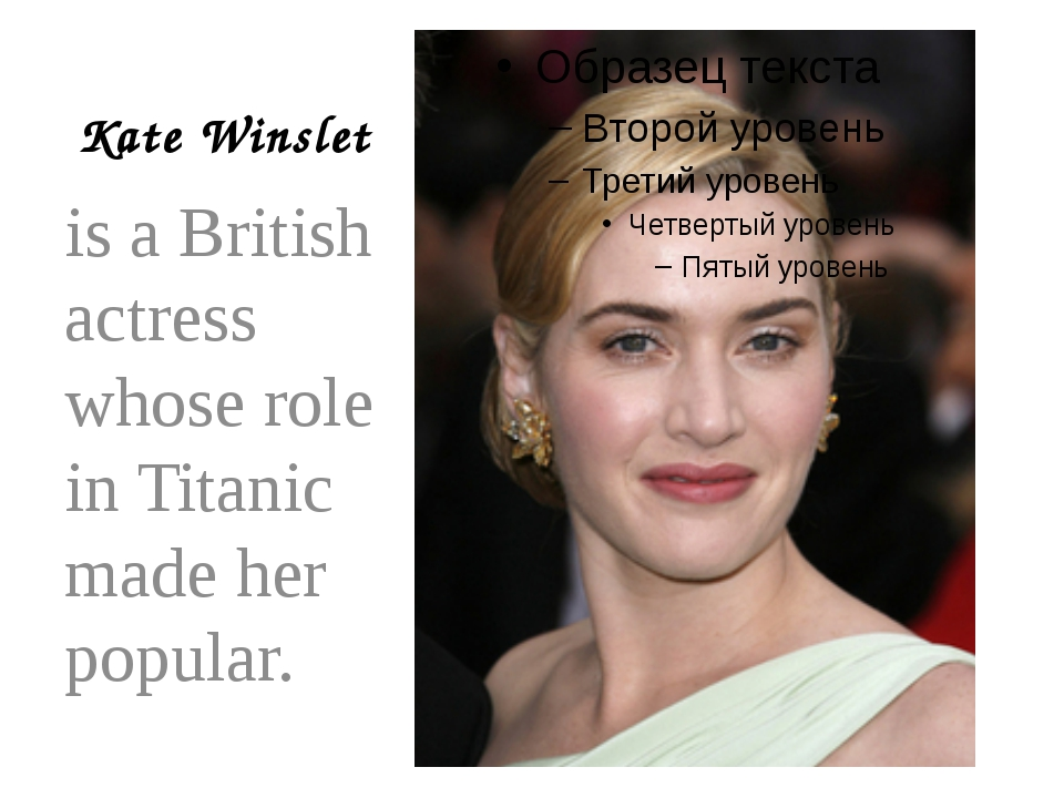 Kate Winslet is a British actress whose role in Titanic made her popular.