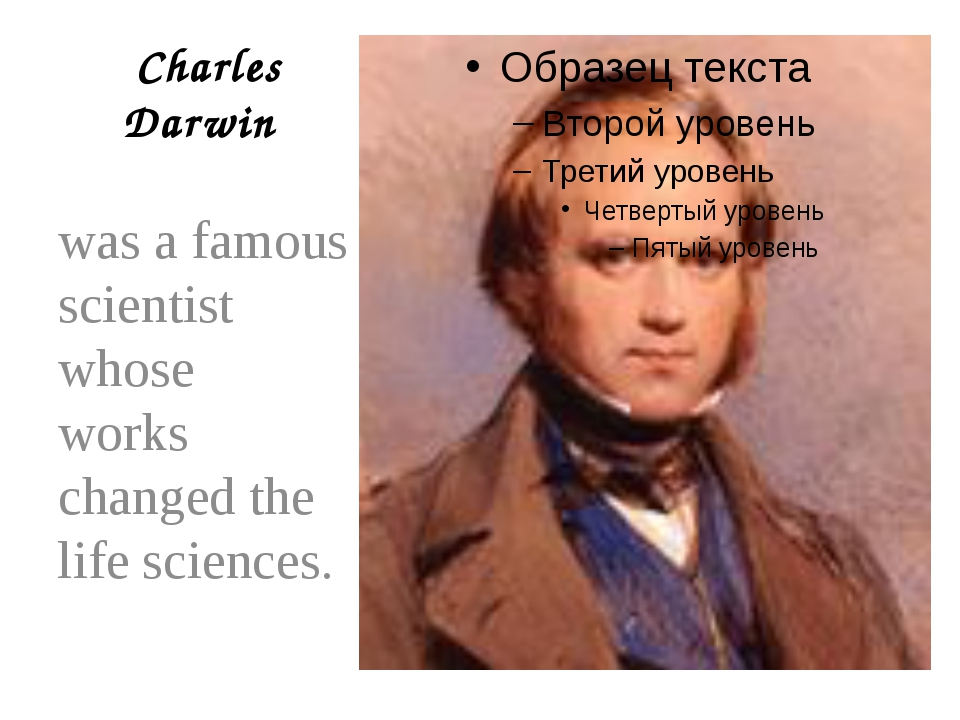 Charles Darwin was a famous scientist whose works changed the life sciences.
