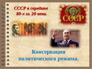СССР в середине 80-х гг. 20 века. Консервация политического режима.