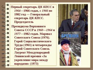 Первый секретарь ЦК КПСС в 1964—1966годах, с 1966 по 1982 год— Генеральный