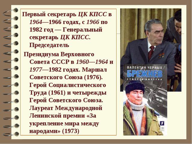 Первый секретарь ЦК КПСС в 1964—1966годах, с 1966 по 1982 год— Генеральный...