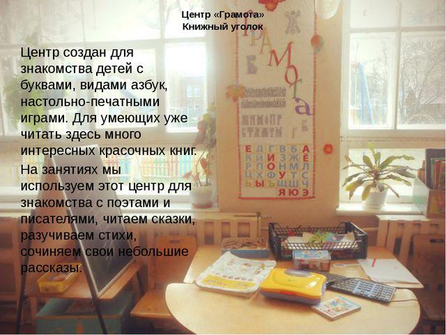 Центр «Грамота» Книжный уголок Центр создан для знакомства детей с буквами, в...