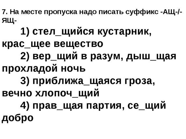 7. На месте пропуска надо писать суффикс -АЩ-/-ЯЩ- 1) стел_щийся кустарник,...