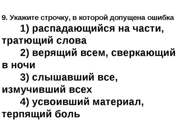 9. Укажите строчку, в которой допущена ошибка 1) распадающийся на части, тра...