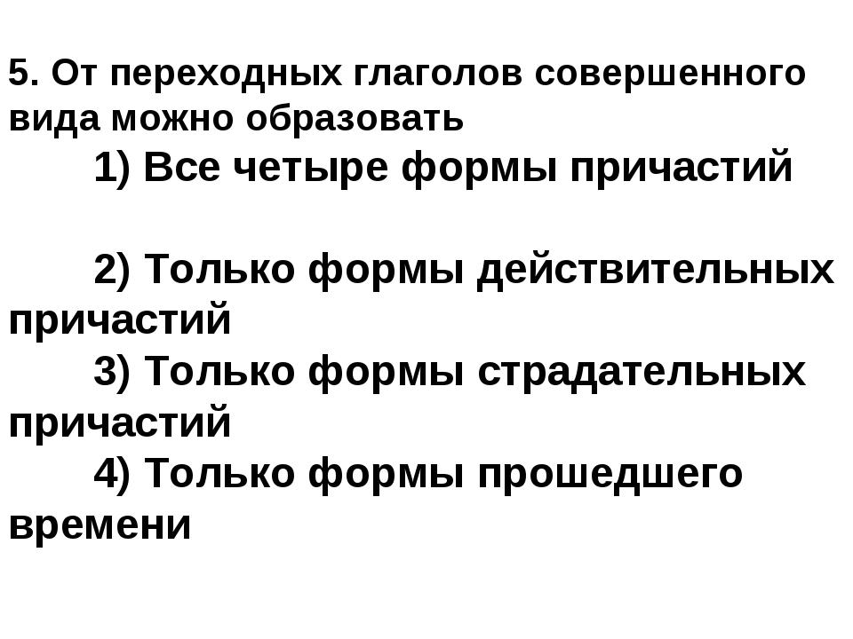 5. От переходных глаголов совершенного вида можно образовать 1) Все четыре ф...