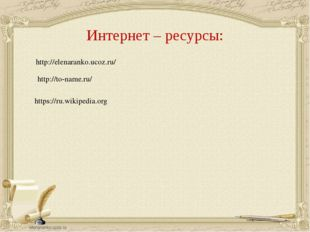 Интернет – ресурсы: http://elenaranko.ucoz.ru/ http://to-name.ru/ https://ru.