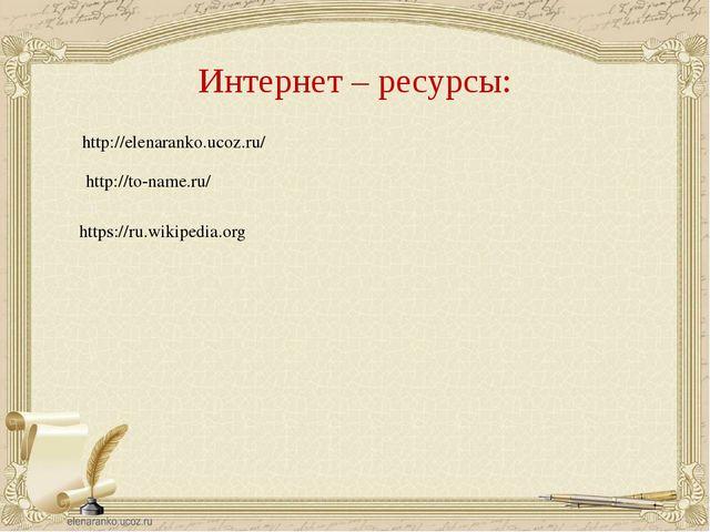 Интернет – ресурсы: http://elenaranko.ucoz.ru/ http://to-name.ru/ https://ru....