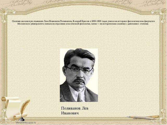 Поливанов Лев Иванович Окончив московскую гимназию Льва Ивановича Поливанова,...