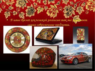 В наше время хохломской росписью так же украшают самые современные предметы.