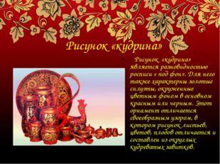 Рисунок «кудрина» - Рисунок «кудрина» является разновидностью росписи « под ф