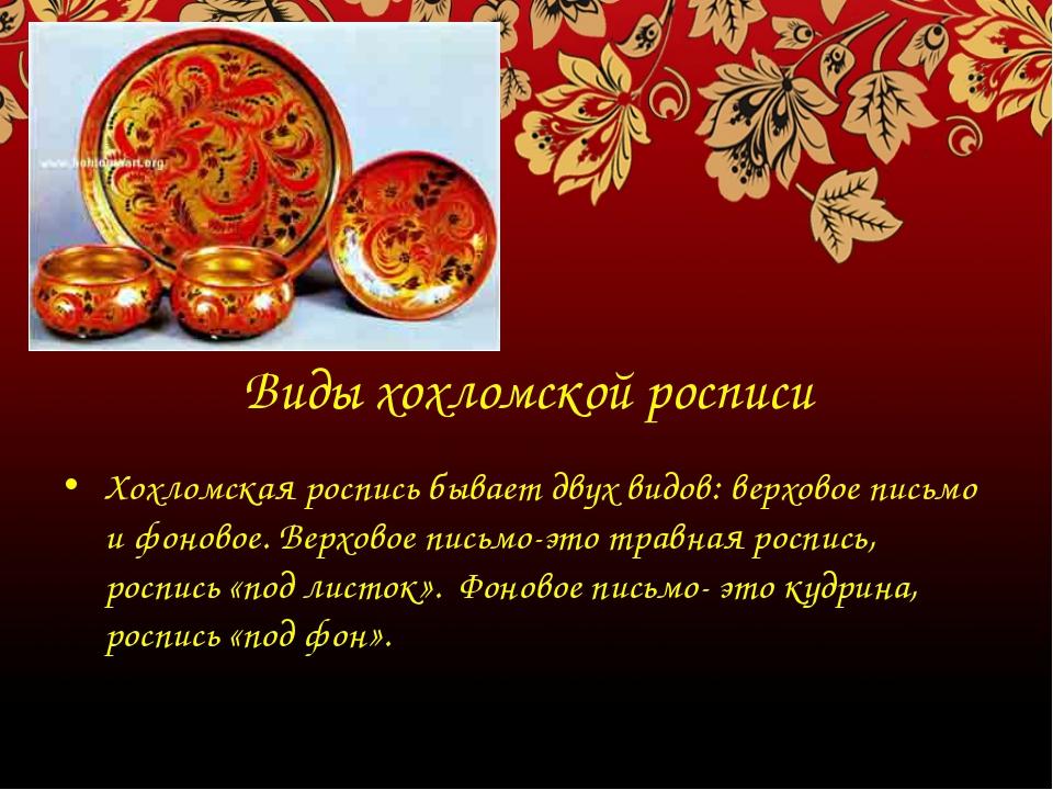 Виды хохломской росписи Хохломская роспись бывает двух видов: верховое письмо...