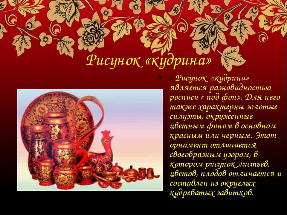 Рисунок «кудрина» - Рисунок «кудрина» является разновидностью росписи « под ф...
