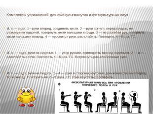 Комплексы упражнений для физкультминуток и физкультурных пауз  И. п.— сидя.