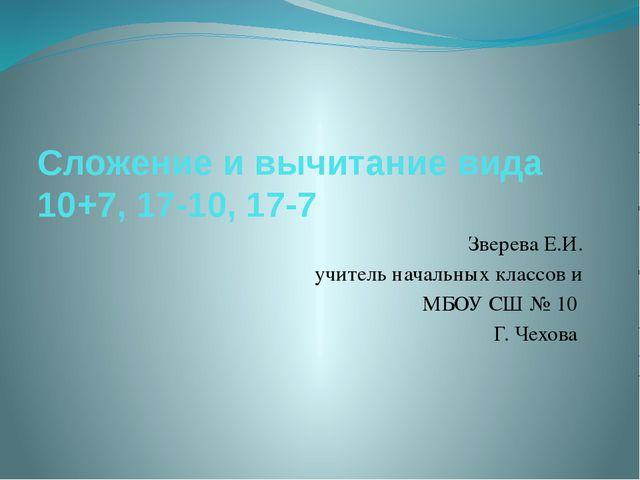 Сложение и вычитание вида 10+7, 17-10, 17-7 Зверева Е.И. учитель начальных кл...