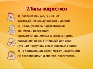 2.Типы подростков 1) положительные, у них нет расхождения между словом и дело