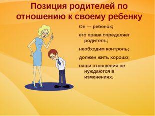 Позиция родителей по отношению к своему ребенку Он — ребенок; его права опред