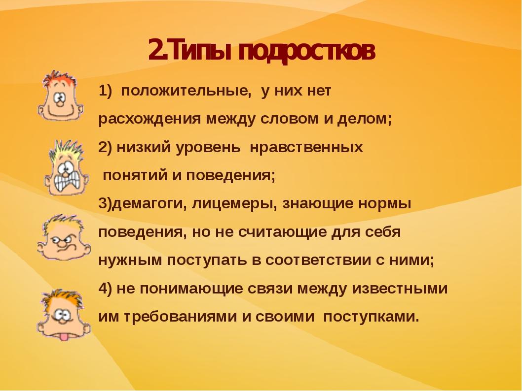 2.Типы подростков 1) положительные, у них нет расхождения между словом и дело...