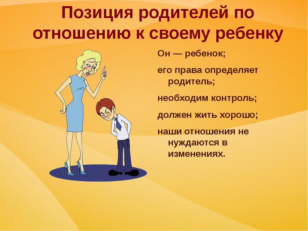 Позиция родителей по отношению к своему ребенку Он — ребенок; его права опред...