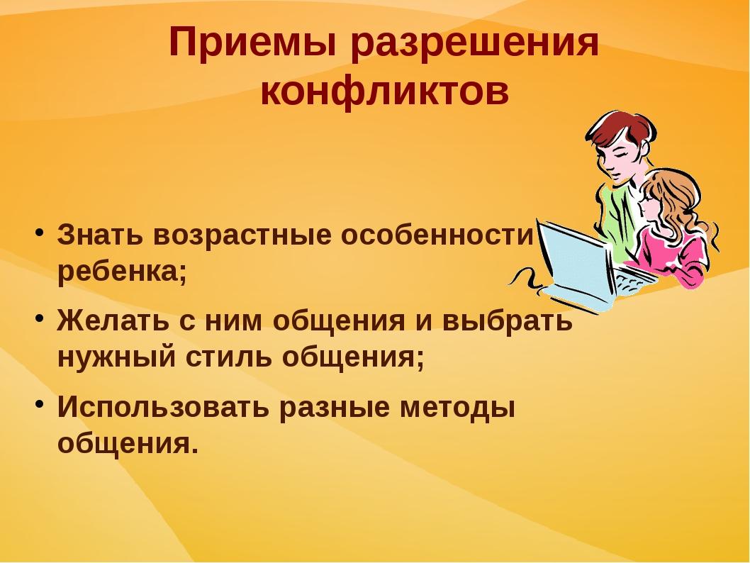 Приемы разрешения конфликтов Знать возрастные особенности ребенка; Желать с н...
