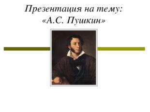 Презентация на тему: «А.С. Пушкин»