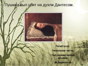 Пушкин был убит на дуэли Дантесом. Погиб поэт- Невольник чести. Пал оклеветан