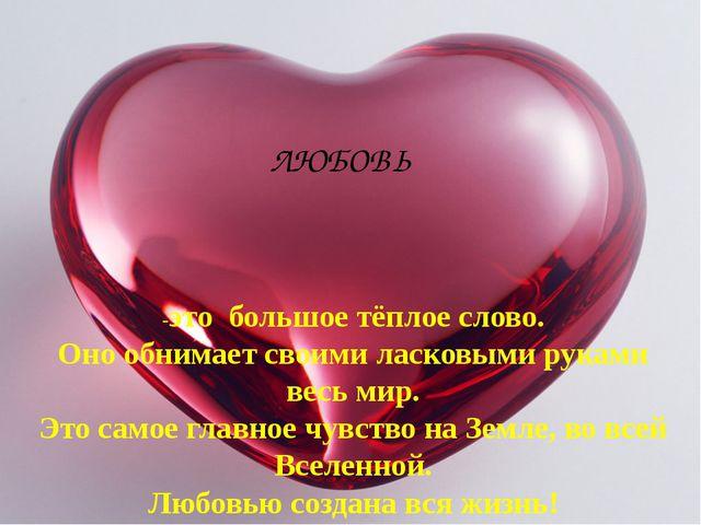 ЛЮБОВЬ -это большое тёплое слово. Оно обнимает своими ласковыми руками весь м...