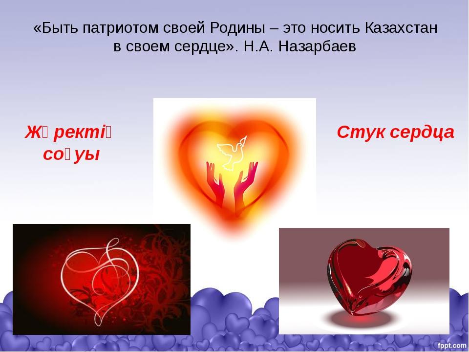 «Быть патриотом своей Родины – это носить Казахстан в своемсердце». Н.А.Наз...