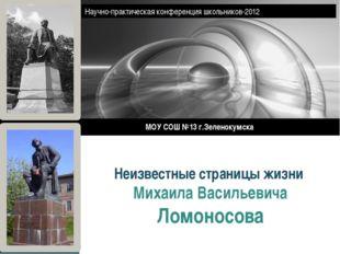 Неизвестные страницы жизни Михаила Васильевича Ломоносова МОУ СОШ №13 г.Зелен