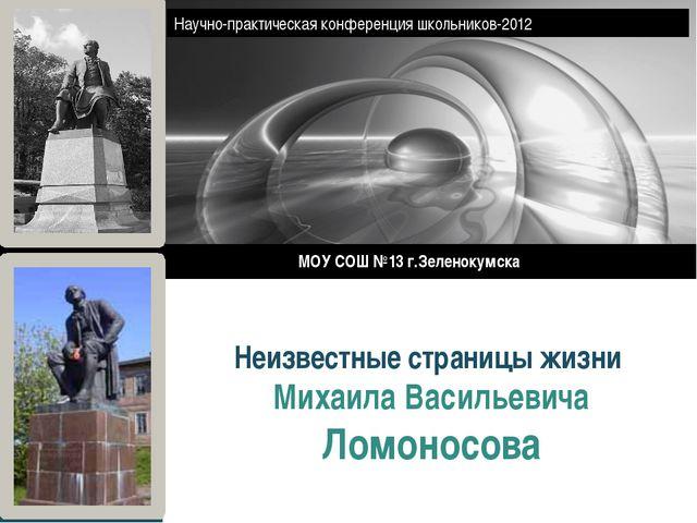 Неизвестные страницы жизни Михаила Васильевича Ломоносова МОУ СОШ №13 г.Зелен...