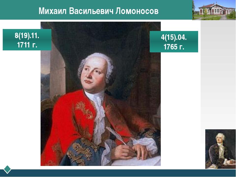 Михаил Васильевич Ломоносов 8(19).11. 1711 г. 4(15).04. 1765 г. LOGO