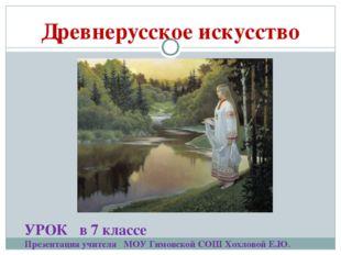Древнерусское искусство УРОК в 7 классе Презентация учителя МОУ Гимовской СОШ