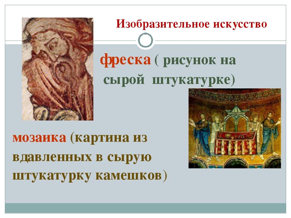 Изобразительное искусство фреска ( рисунок на сырой штукатурке) мозаика (карт...