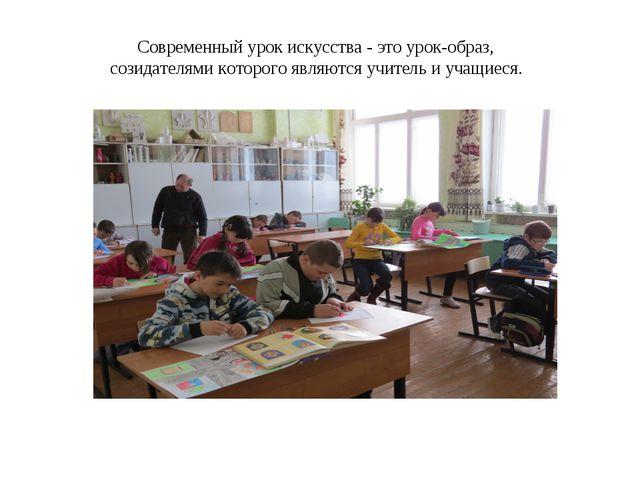 Современный урок искусства - это урок-образ, созидателями которого являются у...