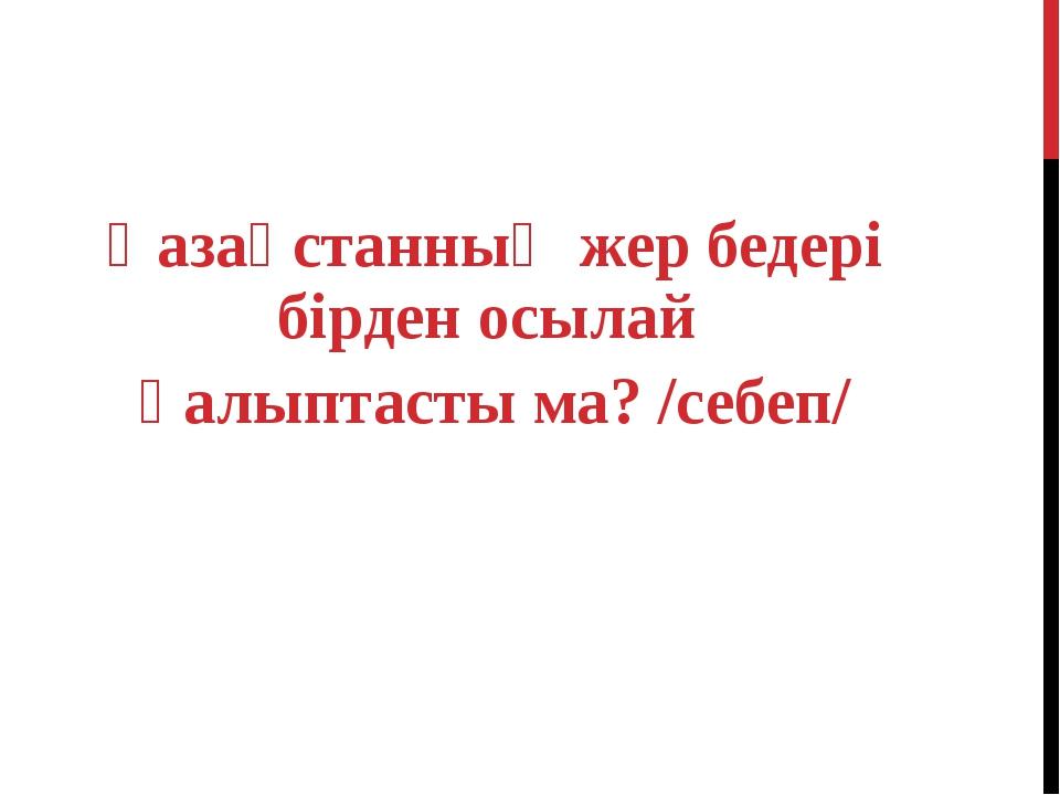 Қазақстанның жер бедері бірден осылай қалыптасты ма? /себеп/