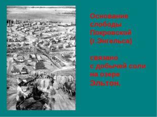 Основание слободы Покровской (г.Энгельса) связано сдобычей соли наозере Эль