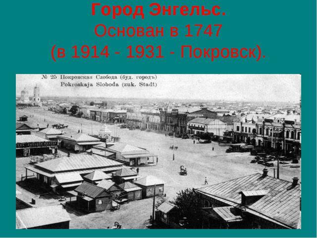 Город Энгельс. Основан в 1747 (в 1914 - 1931 - Покровск).