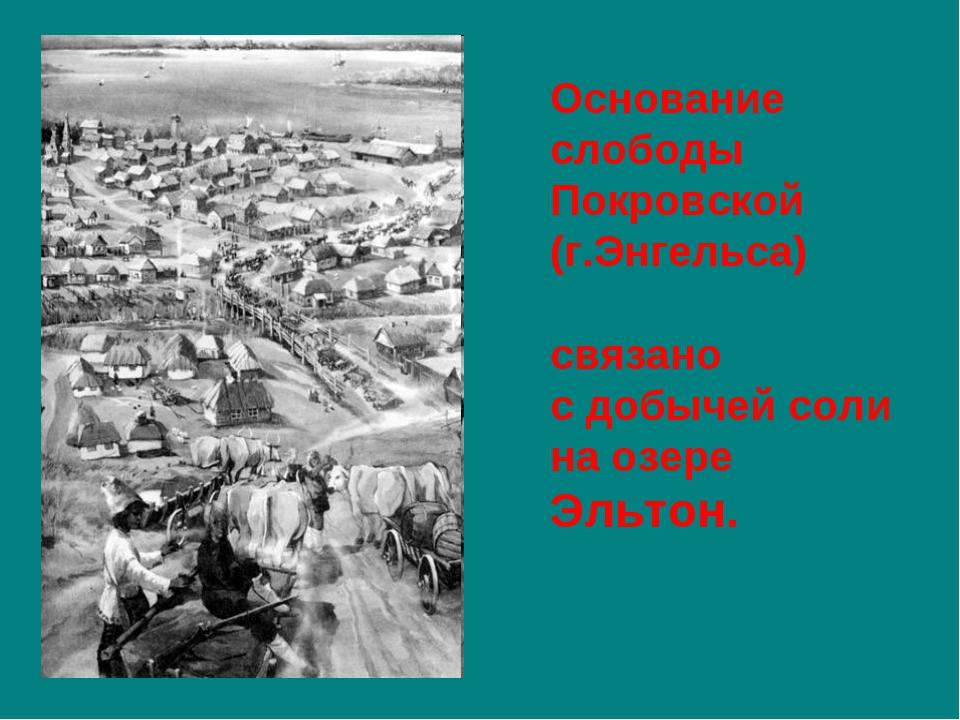 Основание слободы Покровской (г.Энгельса) связано сдобычей соли наозере Эль...