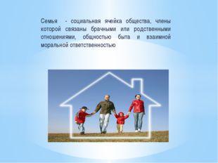 Семья - социальная ячейка общества, члены которой связаны брачными или родств