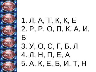 1. Л, А, Т, К, К, Е 2. Р, Р, О, П, К, А, И, Б 3. У, О, С, Г, Б, Л 4. Л, Н,