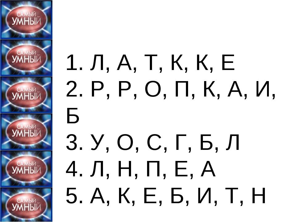 1. Л, А, Т, К, К, Е 2. Р, Р, О, П, К, А, И, Б 3. У, О, С, Г, Б, Л 4. Л, Н,...