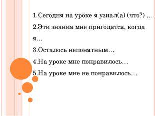 1.Сегодня на уроке я узнал(а) (что?) … 2.Эти знания мне пригодятся, когда я…