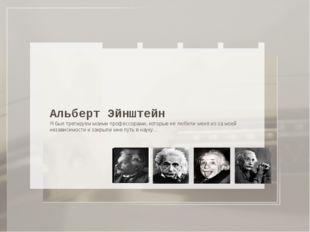 Альберт Эйнштейн Я был третируем моими профессорами, которые не любили меня и