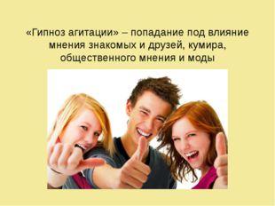 «Гипноз агитации» – попадание под влияние мнения знакомых и друзей, кумира, о