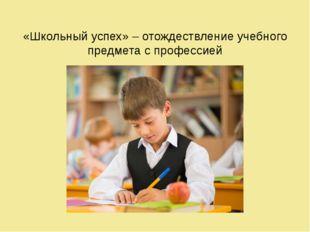 «Школьный успех» – отождествление учебного предмета с профессией
