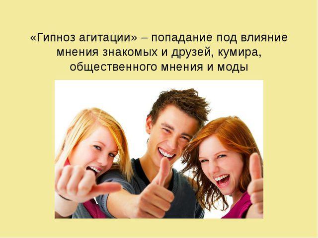 «Гипноз агитации» – попадание под влияние мнения знакомых и друзей, кумира, о...