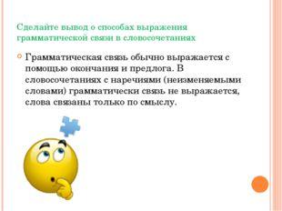 Сделайте вывод о способах выражения грамматической связи в словосочетаниях Гр