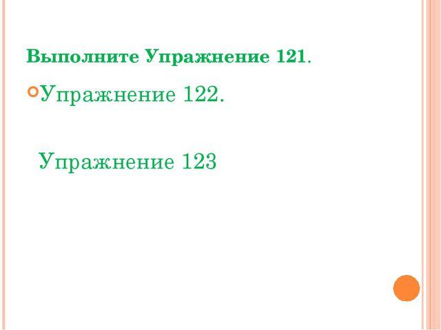 Выполните Упражнение 121. Упражнение 122. Упражнение 123