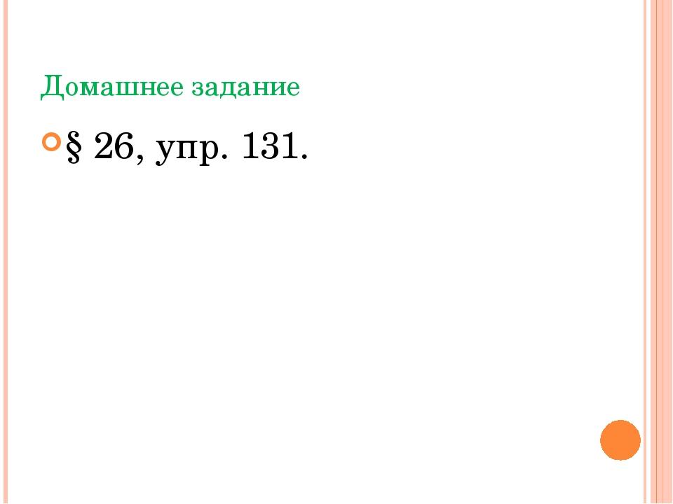 Домашнее задание § 26, упр. 131.