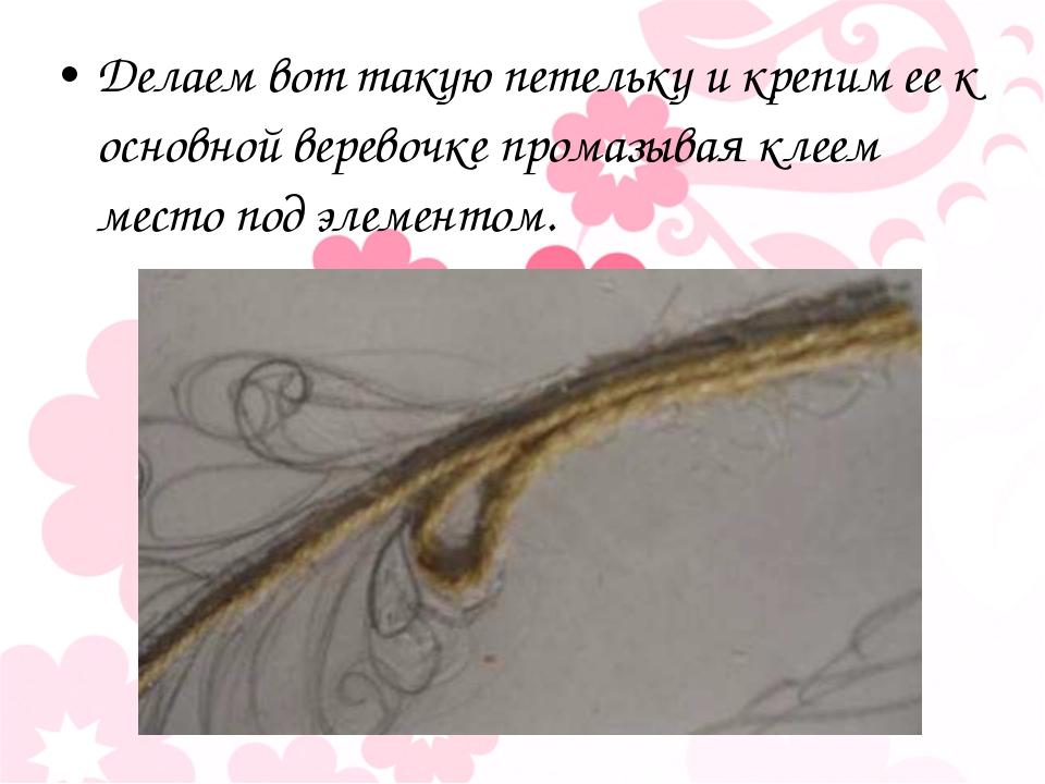 Делаем вот такую петельку и крепим ее к основной веревочке промазывая клеем м...