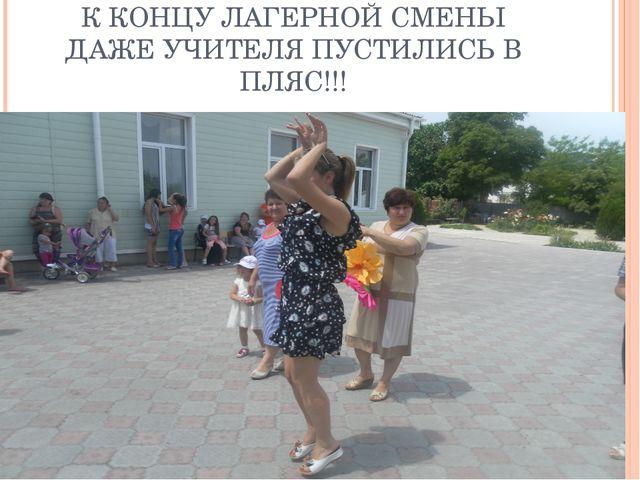 К КОНЦУ ЛАГЕРНОЙ СМЕНЫ ДАЖЕ УЧИТЕЛЯ ПУСТИЛИСЬ В ПЛЯС!!!